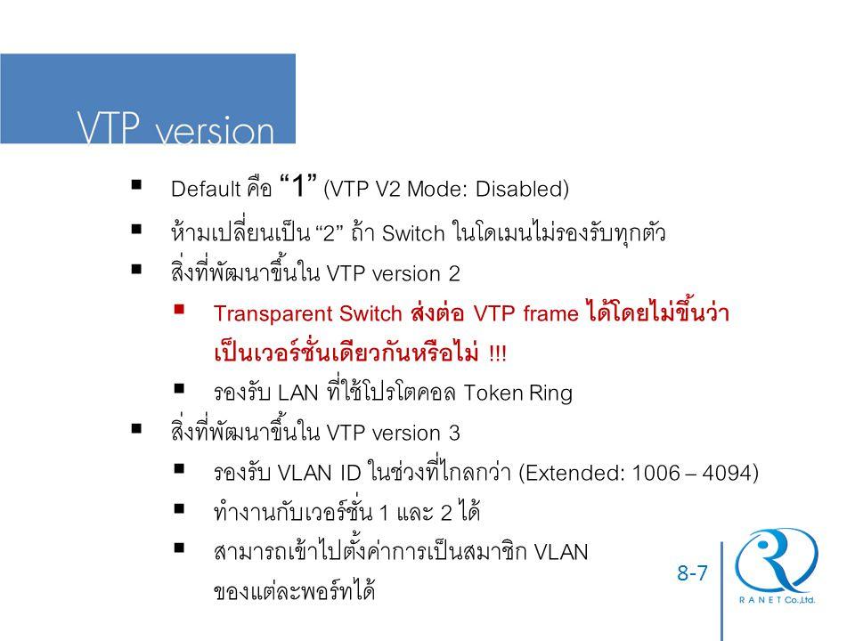 8-7  Default คือ 1 (VTP V2 Mode: Disabled)  ห้ามเปลี่ยนเป็น 2 ถ้า Switch ในโดเมนไม่รองรับทุกตัว  สิ่งที่พัฒนาขึ้นใน VTP version 2  Transparent Switch ส่งต่อ VTP frame ได้โดยไม่ขึ้นว่า เป็นเวอร์ชั่นเดียวกันหรือไม่ !!.