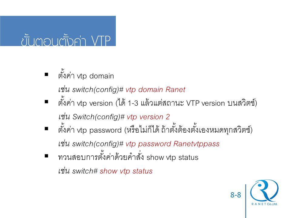 8-8  ตั้งค่า vtp domain เช่น switch(config)# vtp domain Ranet  ตั้งค่า vtp version (ได้ 1-3 แล้วแต่สถานะ VTP version บนสวิตช์) เช่น Switch(config)# vtp version 2  ตั้งค่า vtp password (หรือไม่ก็ได้ ถ้าตั้งต้องตั้งเองหมดทุกสวิตช์) เช่น switch(config)# vtp password Ranetvtppass  ทวนสอบการตั้งค่าด้วยคำสั่ง show vtp status เช่น switch# show vtp status