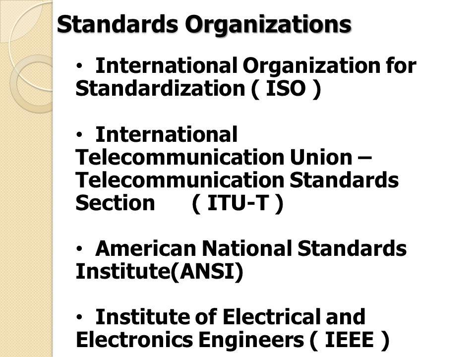 International Organization for Standardization ( ISO ) International Telecommunication Union – Telecommunication Standards Section ( ITU-T ) American National Standards Institute(ANSI) Institute of Electrical and Electronics Engineers ( IEEE ) Electronics Industries Association ( EIA ) Standards Organizations
