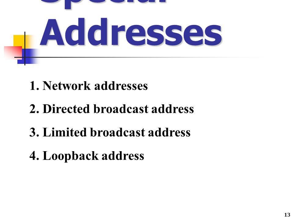 13 Special Addresses 1. Network addresses 2. Directed broadcast address 3. Limited broadcast address 4. Loopback address