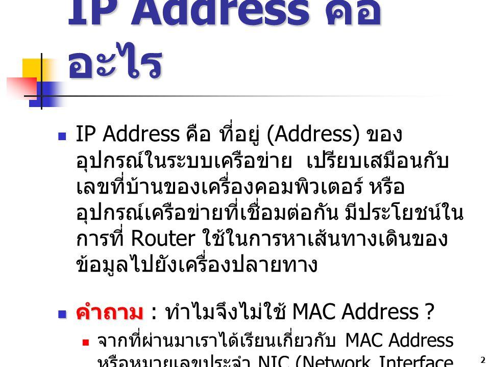 3 คำตอบ คำตอบ สาเหตุที่เราต้องมี IP Address อีกนั้นก็ เพื่อเหตุผลต่าง ๆ คือ MAC Address เปลี่ยนแปลงไม่ได้ แต่ IP Address สามารถเปลี่ยนแปลงเองได้ MAC Address ทำงานในระดับของ Hardware ส่วน IP Address ทำงานในระดับของ Software ในการรับส่งข้อมูลเราต้องมีทั้ง Hardware และ Software MAC Address ไม่สามารถจัดกลุ่ม เพื่อแบ่งการ ใช้งานในระบบได้ \ MAC Address ใช้ในการส่งข้อมูลแบบ host to host ไม่สามารถส่งข้อมูลข้ามเครือข่ายได้