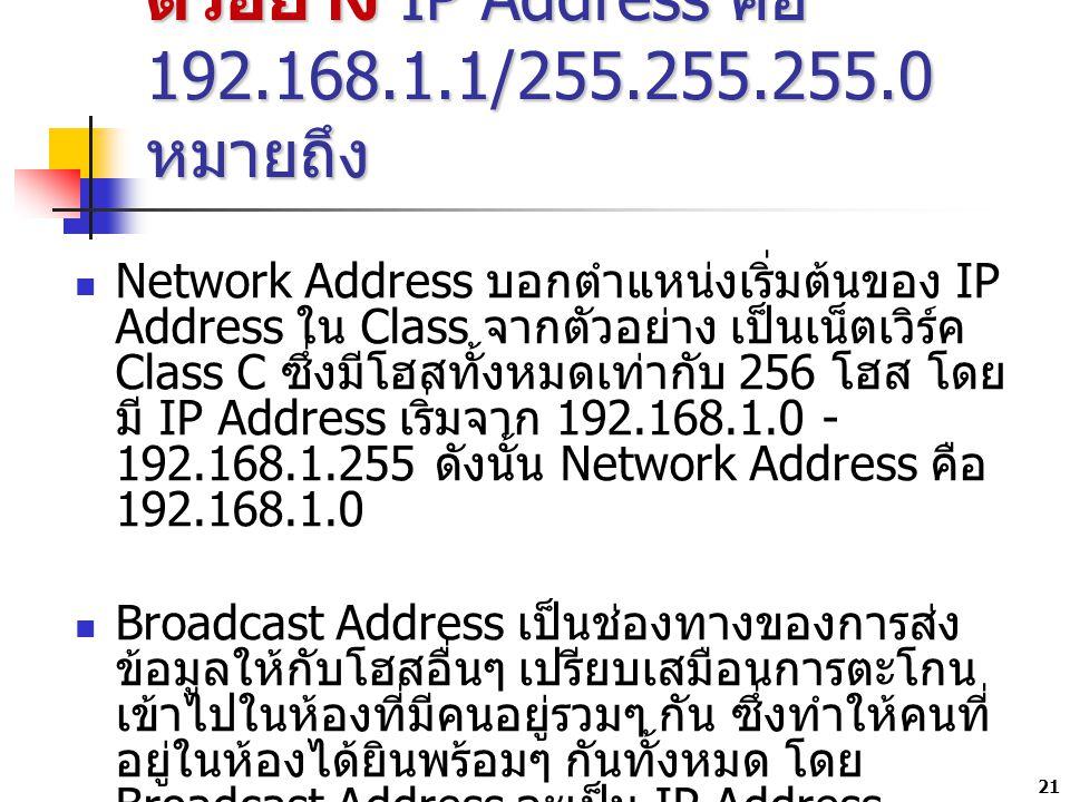 21 ตัวอย่าง IP Address คือ 192.168.1.1/255.255.255.0 หมายถึง Network Address บอกตำแหน่งเริ่มต้นของ IP Address ใน Class จากตัวอย่าง เป็นเน็ตเวิร์ค Class C ซึ่งมีโฮสทั้งหมดเท่ากับ 256 โฮส โดย มี IP Address เริ่มจาก 192.168.1.0 - 192.168.1.255 ดังนั้น Network Address คือ 192.168.1.0 Broadcast Address เป็นช่องทางของการส่ง ข้อมูลให้กับโฮสอื่นๆ เปรียบเสมือนการตะโกน เข้าไปในห้องที่มีคนอยู่รวมๆ กัน ซึ่งทำให้คนที่ อยู่ในห้องได้ยินพร้อมๆ กันทั้งหมด โดย Broadcast Address จะเป็น IP Address สุดท้ายของเน็ตเวิร์คเสมอ จากข้อ 3 Broadcast Address จึงมีค่าเท่ากับ 192.168.1.255