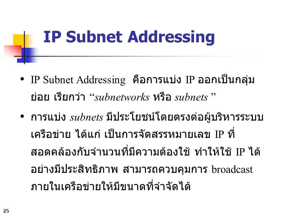 25 IP Subnet Addressing IP Subnet Addressing คือการแบ่ง IP ออกเป็นกลุ่ม ย่อย เรียกว่า subnetworks หรือ subnets การแบ่ง subnets มีประโยชน์โดยตรงต่อผู้บริหารระบบ เครือข่าย ได้แก่ เป็นการจัดสรรหมายเลข IP ที่ สอดคล้องกับจำนวนที่มีความต้องใช้ ทำให้ใช้ IP ได้ อย่างมีประสิทธิภาพ สามารถควบคุมการ broadcast ภายในเครือข่ายให้มีขนาดที่จำจัดได้