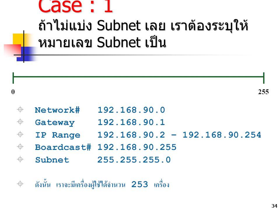 34 Case : 1 ถ้าไม่แบ่ง Subnet เลย เราต้องระบุให้ หมายเลข Subnet เป็น