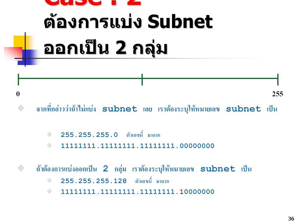 36 Case : 2 ต้องการแบ่ง Subnet ออกเป็น 2 กลุ่ม