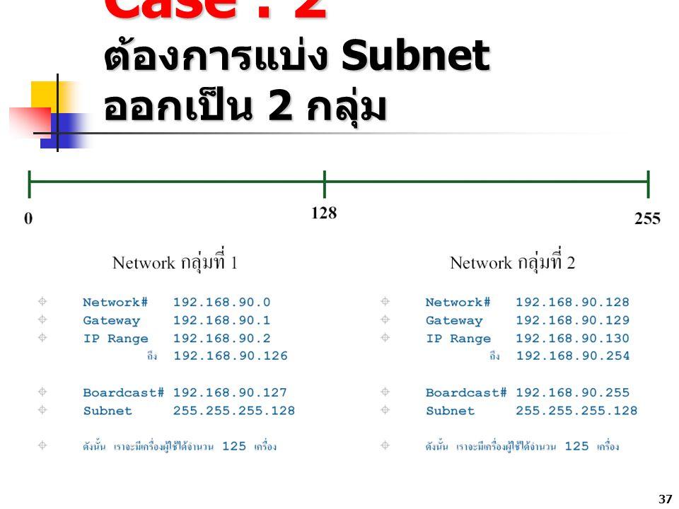 37 Case : 2 ต้องการแบ่ง Subnet ออกเป็น 2 กลุ่ม