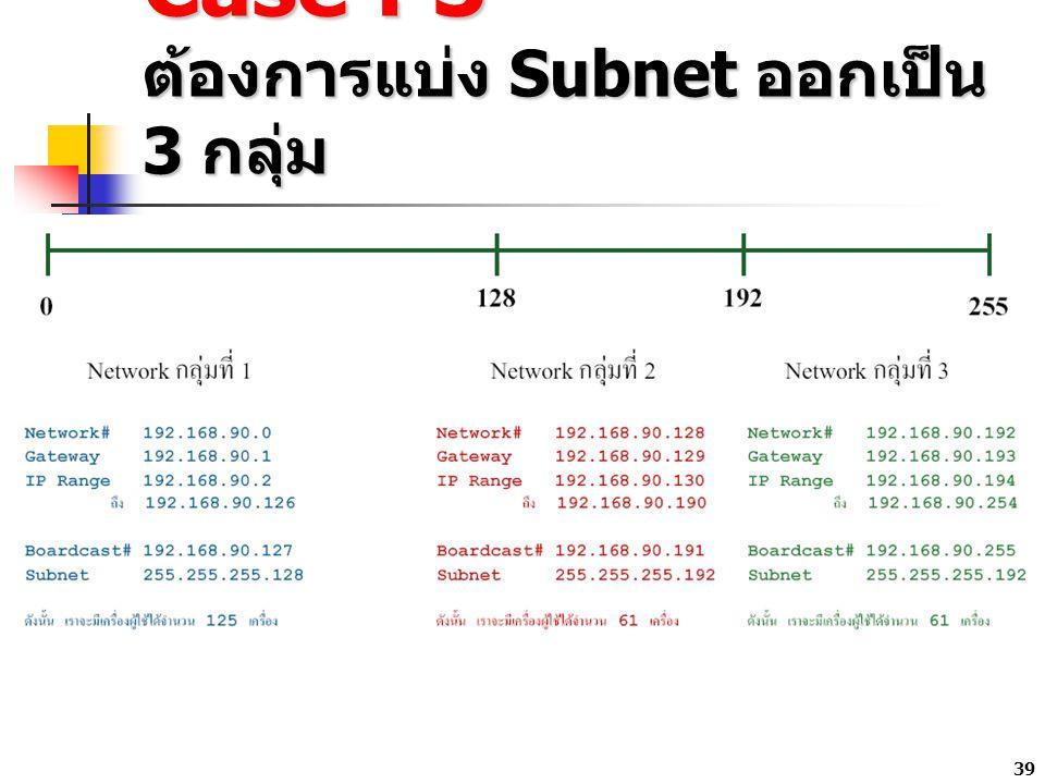 39 Case : 3 ต้องการแบ่ง Subnet ออกเป็น 3 กลุ่ม