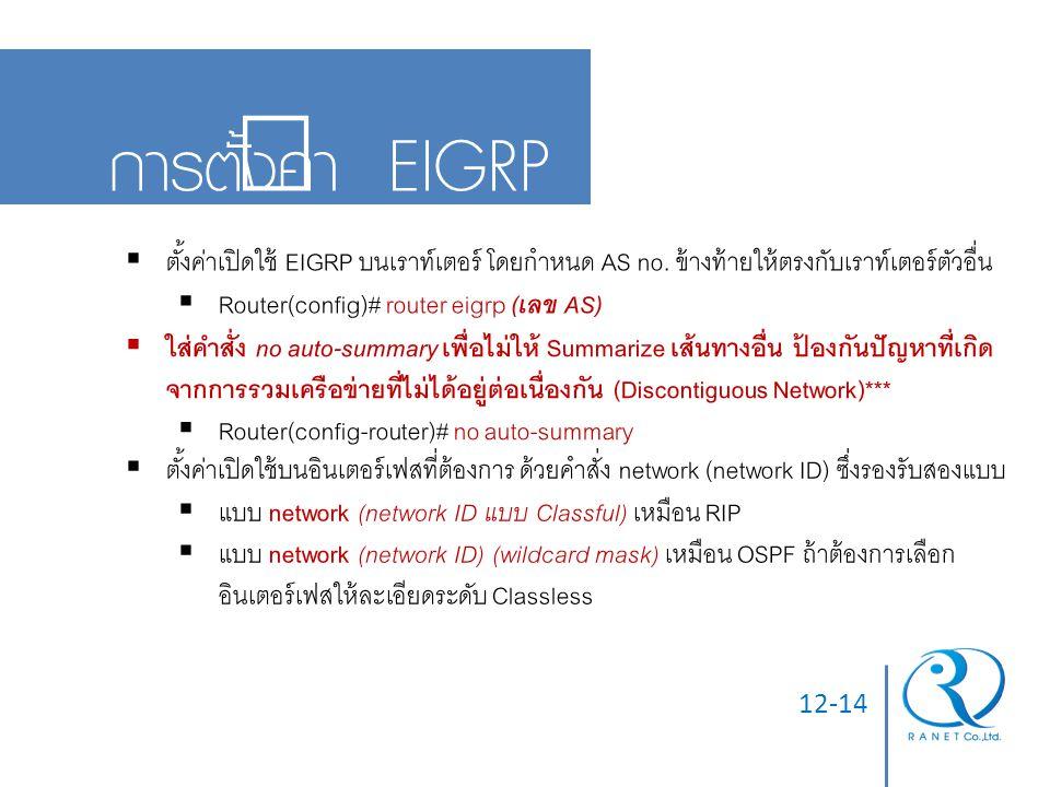 12-14 การตั้งค่า EIGRP  ตั้งค่าเปิดใช้ EIGRP บนเราท์เตอร์ โดยกำหนด AS no. ข้างท้ายให้ตรงกับเราท์เตอร์ตัวอื่น  Router(config)# router eigrp (เลข AS)