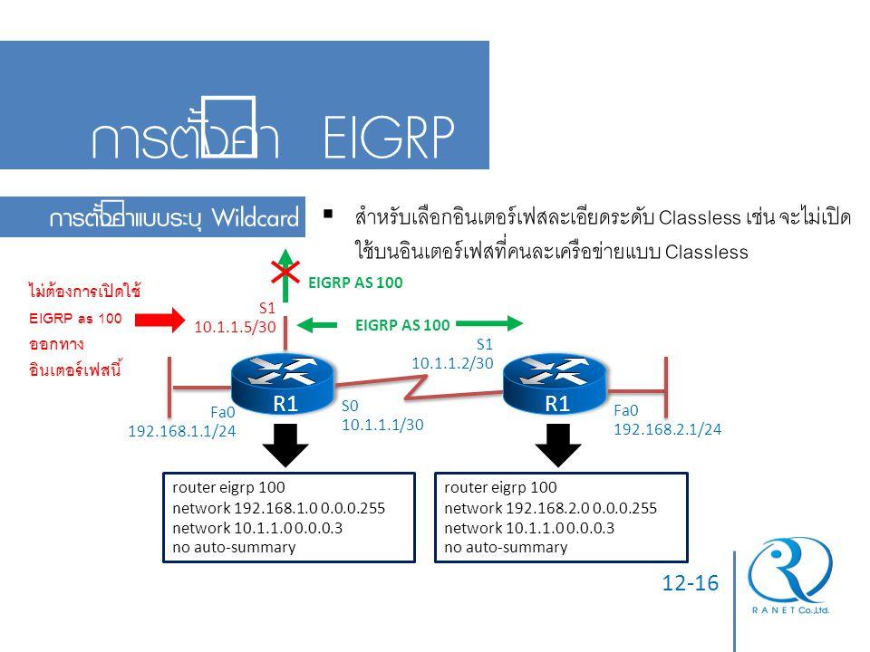 12-16 การตั้งค่า EIGRP การตั้งค่าแบบระบุ Wildcard  สำหรับเลือกอินเตอร์เฟสละเอียดระดับ Classless เช่น จะไม่เปิด ใช้บนอินเตอร์เฟสที่คนละเครือข่ายแบบ Cl