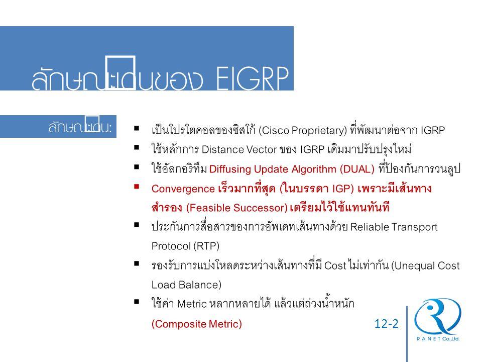 12-2 ลักษณะเด่นของ EIGRP ลักษณะเด่น:  เป็นโปรโตคอลของซิสโก้ (Cisco Proprietary) ที่พัฒนาต่อจาก IGRP  ใช้หลักการ Distance Vector ของ IGRP เดิมมาปรับป