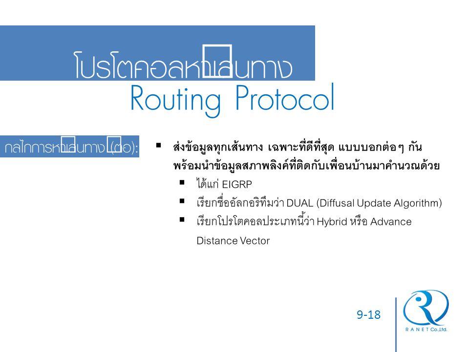 9-18 โปรโตคอลหาเส้นทาง Routing Protocol กลไกการหาเส้นทาง (ต่อ):  ส่งข้อมูลทุกเส้นทาง เฉพาะที่ดีที่สุด แบบบอกต่อๆ กัน พร้อมนำข้อมูลสภาพลิงค์ที่ติดกับเ