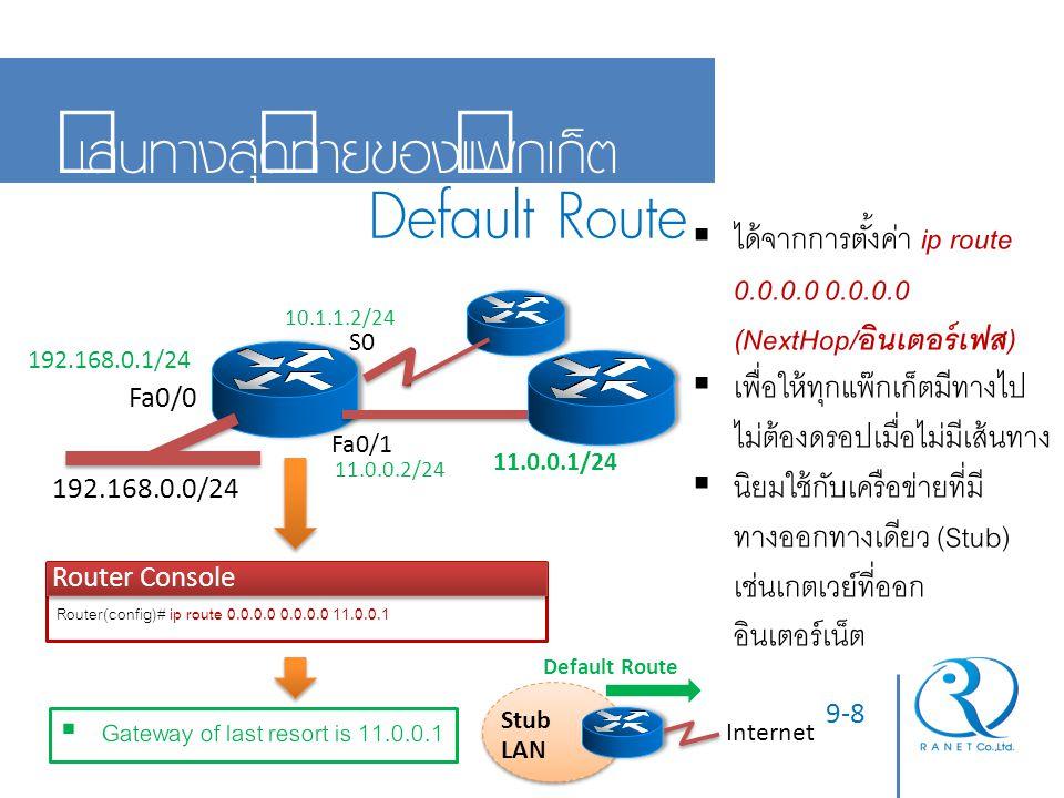 9-9 หลักการเลือกเส้นทางที่ดีที่สุด PAM Router Console Router# show ip route Codes: C - connected, S - static, R - RIP, M - mobile, B - BGP D - EIGRP, EX - EIGRP external, O - OSPF, IA - OSPF inter area Gateway of last resort is 10.7.7.1 10.0.0.0/8 is variably subnetted, 1 subnets, 1 masks R 10.7.7.0/24 [120/2] via 10.1.1.1, 00:14:05 D 10.7.7.0/24 [90/21024000] via 10.1.1.1, 00:14:05 C 10.1.1.0/24 is directly connected, Serial0 C 192.168.0.0/24 is directly connected, Ethernet0 Des.IP 10.7.7.25 E0 S0  R 10.7.7.0/24 [120/2] Prefix LengthADADMetric  เราท์เตอร์จะพิจารณาเลือกเส้นทางจาก ตัวแปรทั้ง 3 ตัวนี้ตามลำดับ:  จำนวนบิตที่เหมือนกันมากที่สุด จากข้างหน้าของเลขไอพี (Longest Match P refix Length)  ค่าอุปสรรคจากที่มาของเส้นทาง ( A dministrative Distance)  ค่าตัวแปรจำเพาะที่โปรโตคอลหา เส้นทางใช้ ( M etric)