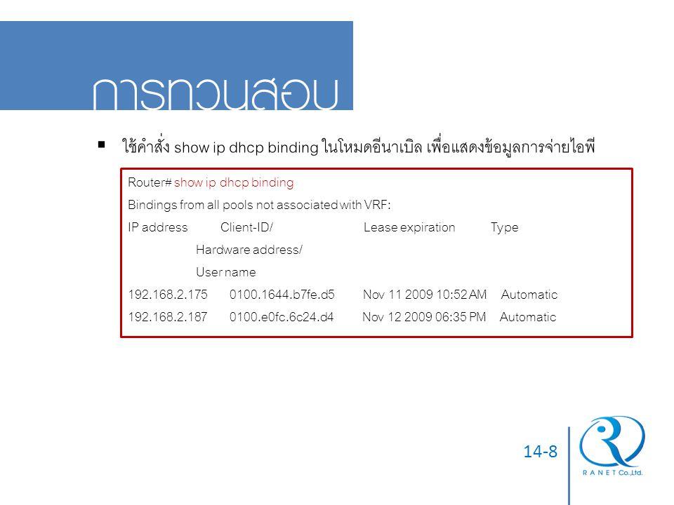 14-8 การทวนสอบ  ใช้คำสั่ง show ip dhcp binding ในโหมดอีนาเบิล เพื่อแสดงข้อมูลการจ่ายไอพี Router# show ip dhcp binding Bindings from all pools not ass