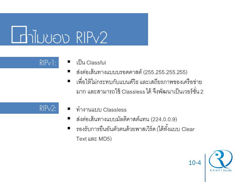 10-4 ทำไมของ RIPv2 RIPv1:  เป็น Classful  ส่งต่อเส้นทางแบบบรอดคาสต์ (255.255.255.255)  เพื่อให้ไม่กระทบกับแบนด์วิธ และเสถียรภาพของเครือข่าย มาก และ