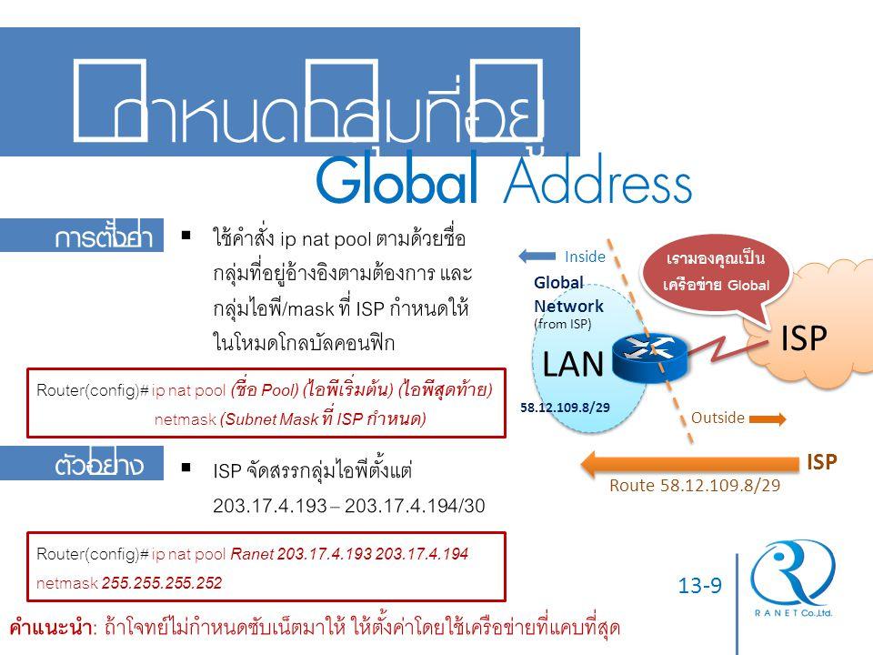 13-9 กำหนดกลุ่มที่อยู่ Global Address Global Network (from ISP) 58.12.109.8/29 Route 58.12.109.8/29 ISP การตั้งค่า  ใช้คำสั่ง ip nat pool ตามด้วยชื่อ
