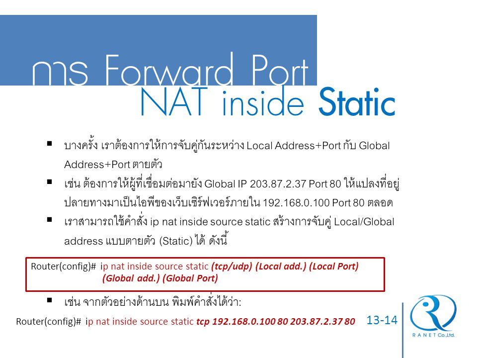 13-14 การ Forward Port NAT inside Static  บางครั้ง เราต้องการให้การจับคู่กันระหว่าง Local Address+Port กับ Global Address+Port ตายตัว  เช่น ต้องการใ