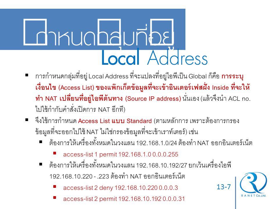 13-7 กำหนดกลุ่มที่อยู่ Local Address  การกำหนดกลุ่มที่อยู่ Local Address ที่จะแปลงที่อยู่ไอพีเป็น Global ก็คือ การระบุ เงื่อนไข (Access List) ของแพ๊ก