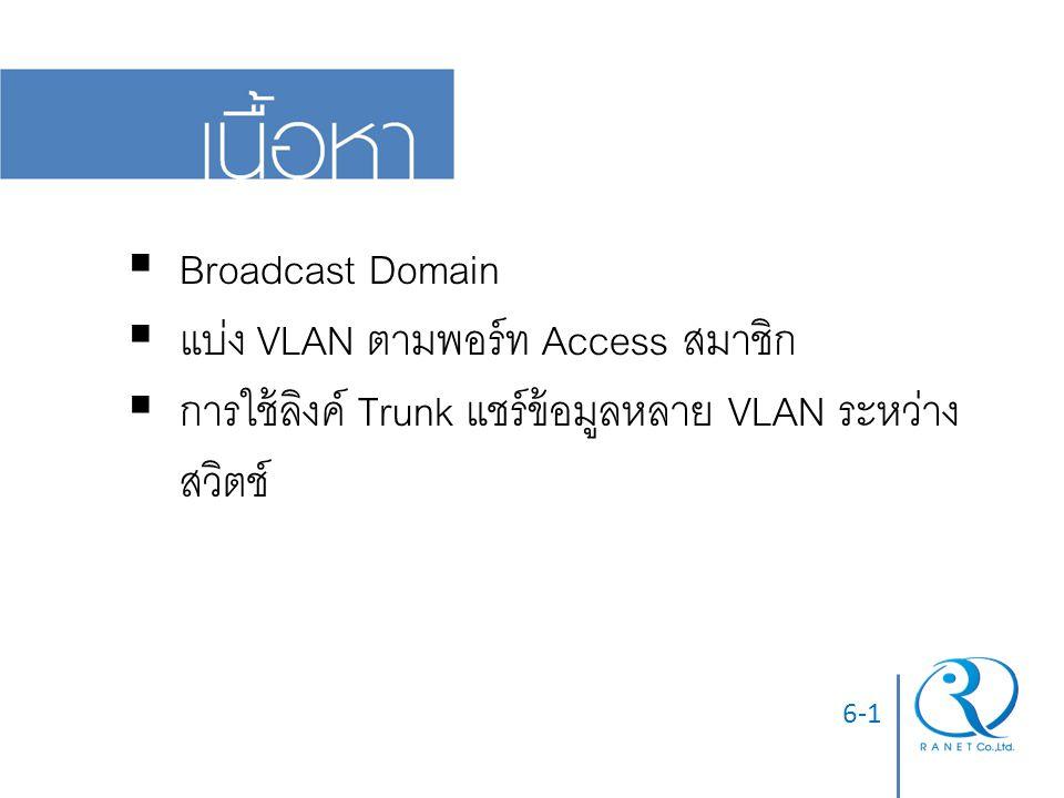 6-2  บริเวณที่บรอดคาสต์เฟรม (FF-FF-FF-FF-FF-FF) ส่งไปทั่วถึง  เช่น ที่อยู่ปลายทางกายภาพของเฟรม ARP request  ยิ่งกว้าง Broadcast Frame ยิ่งกระจายมาก Bandwidth รวมถูกใช้เปลือง  Broadcast Domain = LAN = VLAN = Subnet คือ เป็นหน่วยของเครือข่ายทั้งสิ้น