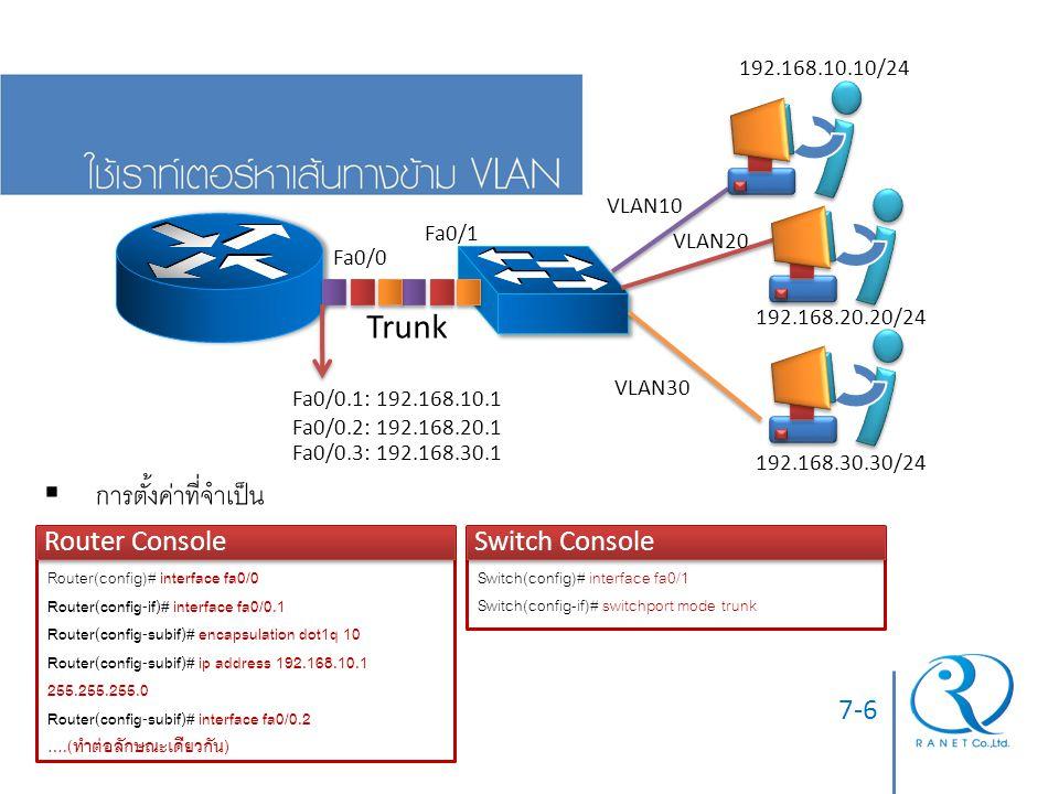 7-7  การจะให้เราท์เตอร์ หาเส้นทางข้าม VLAN ที่ต้องการได้ จะต้องมีเฟรมที่ Tag VLANID นั้นๆ เข้ามาถึงเราท์เตอร์ได้  นั่นคือ กรณีที่ใช้สวิตช์หลายตัว ต้องให้แน่ใจว่าตั้งค่าพอร์ท Trunk เชื่อมต่อกัน ที่ สามารถนำ VLAN tagged Frame ของ VLAN ID ดังกล่าว จากต้นกำเนิดเฟรม ไปยังเราท์เตอร์ได้ ไม่ขาดตอน