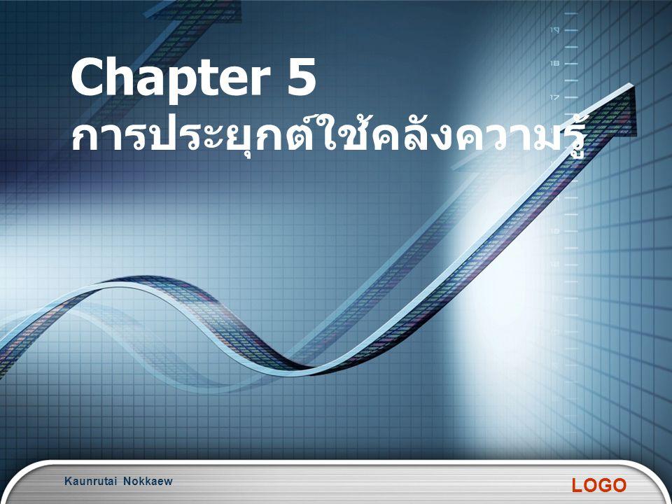 LOGO Chapter 5 การประยุกต์ใช้คลังความรู้ Kaunrutai Nokkaew