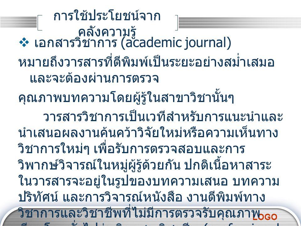 LOGO การใช้ประโยชน์จาก คลังความรู้  เอกสารวิชาการ (academic journal) หมายถึงวารสารที่ตีพิมพ์เป็นระยะอย่างสม่ำเสมอ และจะต้องผ่านการตรวจ คุณภาพบทความโด
