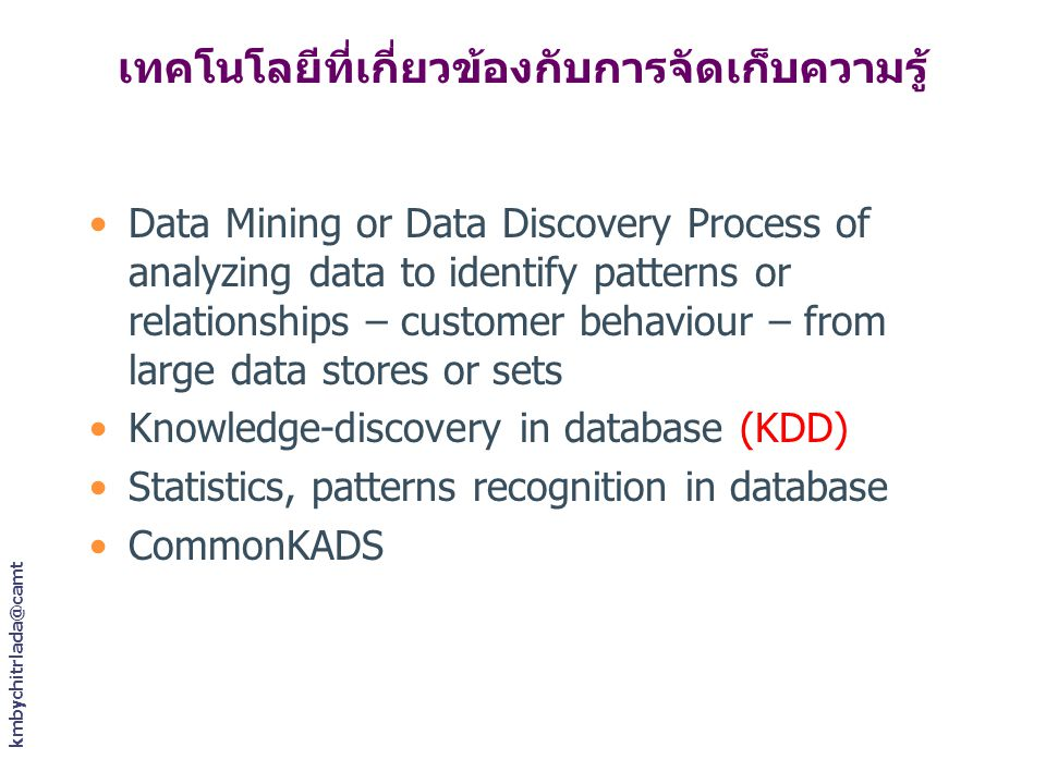 kmbychitrlada@camt เทคโนโลยีที่เกี่ยวข้องกับการจัดเก็บความรู้ Data Mining or Data Discovery Process of analyzing data to identify patterns or relationships – customer behaviour – from large data stores or sets Knowledge-discovery in database (KDD) Statistics, patterns recognition in database CommonKADS