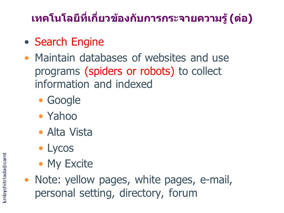 เทคโนโลยีที่เกี่ยวข้องกับการกระจายความรู้ (ต่อ) Search Engine Maintain databases of websites and use programs (spiders or robots) to collect information and indexed Google Yahoo Alta Vista Lycos My Excite Note: yellow pages, white pages, e-mail, personal setting, directory, forum
