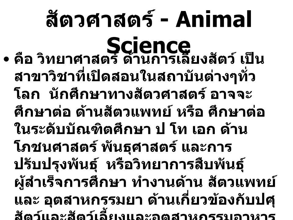 สัตวศาสตร์ - Animal Science คือ วิทยาศาสตร์ ด้านการเลี้ยงสัตว์ เป็น สาขาวิชาที่เปิดสอนในสถาบันต่างๆทั่ว โลก นักศึกษาทางสัตวศาสตร์ อาจจะ ศึกษาต่อ ด้านส