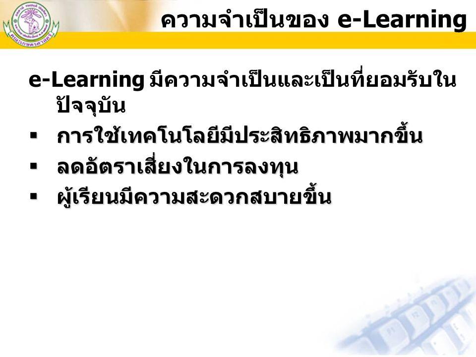 e-Learning มีความจำเป็นและเป็นที่ยอมรับใน ปัจจุบัน  การใช้เทคโนโลยีมีประสิทธิภาพมากขึ้น  ลดอัตราเสี่ยงในการลงทุน  ผู้เรียนมีความสะดวกสบายขึ้น ความจ