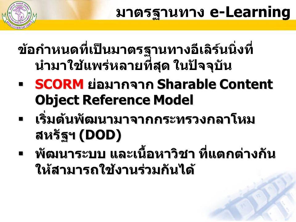 ข้อกำหนดที่เป็นมาตรฐานทางอีเลิร์นนิ่งที่ นำมาใช้แพร่หลายที่สุด ในปัจจุบัน  SCORM ย่อมากจาก Sharable Content Object Reference Model  เริ่มต้นพัฒนามาจ
