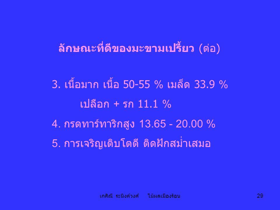 เกศิณี ระมิงค์วงศ์ ไม้ผลเมืองร้อน 29 ลักษณะที่ดีของมะขามเปรี้ยว ( ต่อ ) 3. เนื้อมาก เนื้อ 50-55 % เมล็ด 33.9 % เปลือก + รก 11.1 % 4. กรดทาร์ทาริกสูง 1