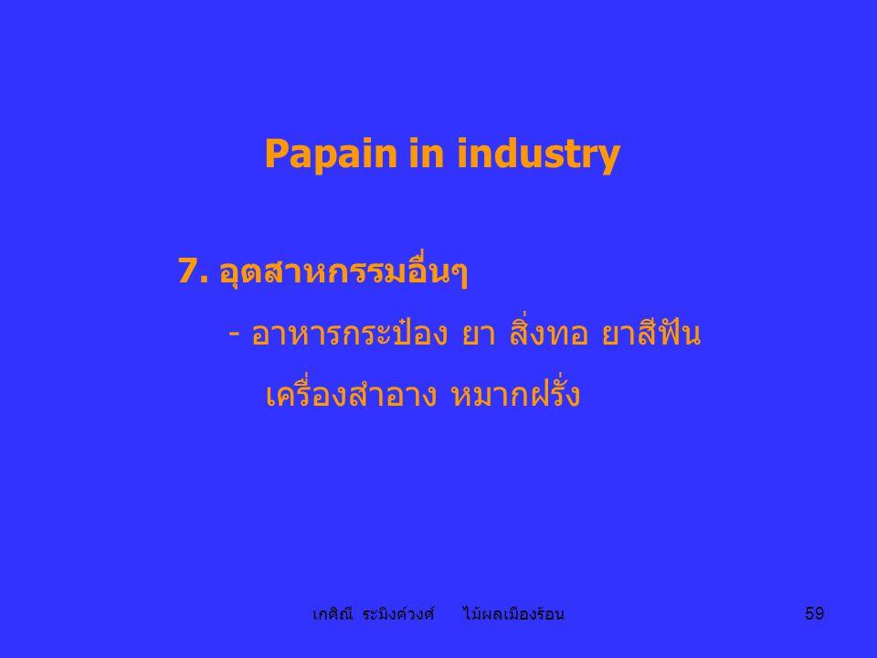 เกศิณี ระมิงค์วงศ์ ไม้ผลเมืองร้อน 59 Papain in industry 7. อุตสาหกรรมอื่นๆ - อาหารกระป๋อง ยา สิ่งทอ ยาสีฟัน เครื่องสำอาง หมากฝรั่ง