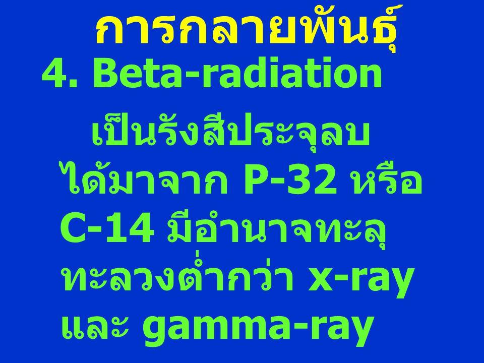 การกลายพันธุ์ 4. Beta-radiation เป็นรังสีประจุลบ ได้มาจาก P-32 หรือ C-14 มีอำนาจทะลุ ทะลวงต่ำกว่า x-ray และ gamma-ray