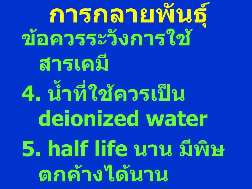 การกลายพันธุ์ ข้อควรระวังการใช้ สารเคมี 4. น้ำที่ใช้ควรเป็น deionized water 5. half life นาน มีพิษ ตกค้างได้นาน