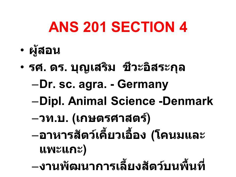 ANS 201 SECTION 4 ผู้สอน รศ. ดร. บุญเสริม ชีวะอิสระกุล –Dr. sc. agra. - Germany –Dipl. Animal Science -Denmark – วท. บ. ( เกษตรศาสตร์ ) – อาหารสัตว์เค