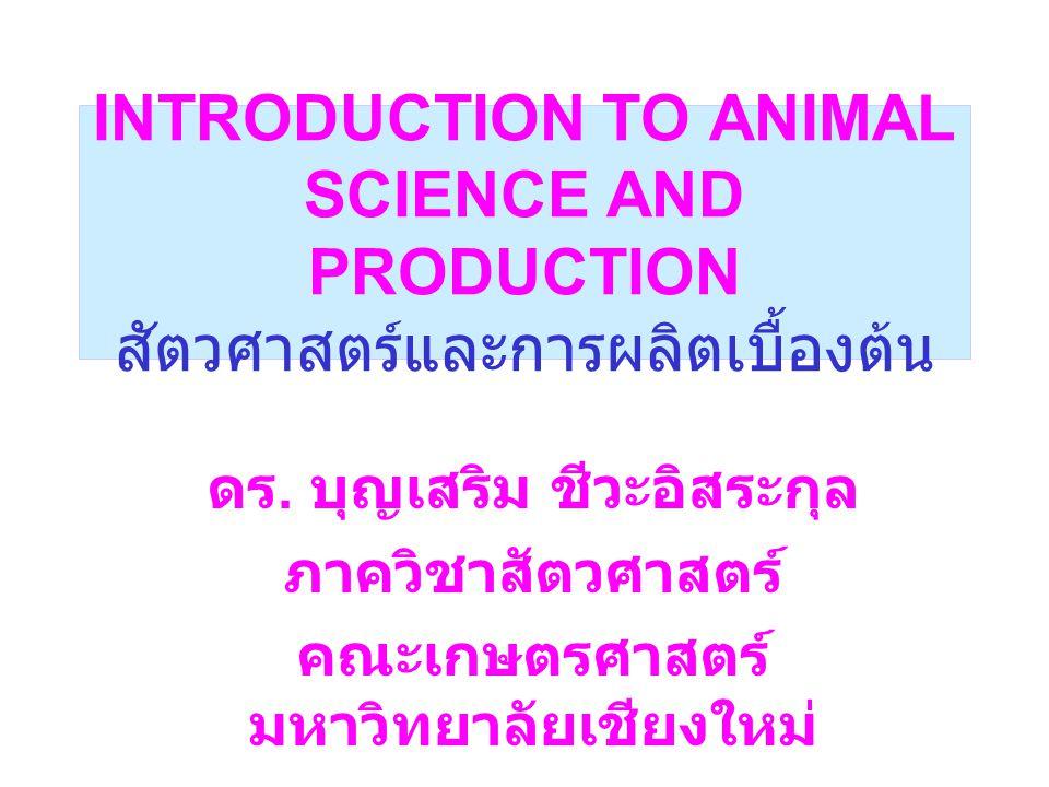INTRODUCTION TO ANIMAL SCIENCE AND PRODUCTION สัตวศาสตร์และการผลิตเบื้องต้น ดร. บุญเสริม ชีวะอิสระกุล ภาควิชาสัตวศาสตร์ คณะเกษตรศาสตร์ มหาวิทยาลัยเชีย