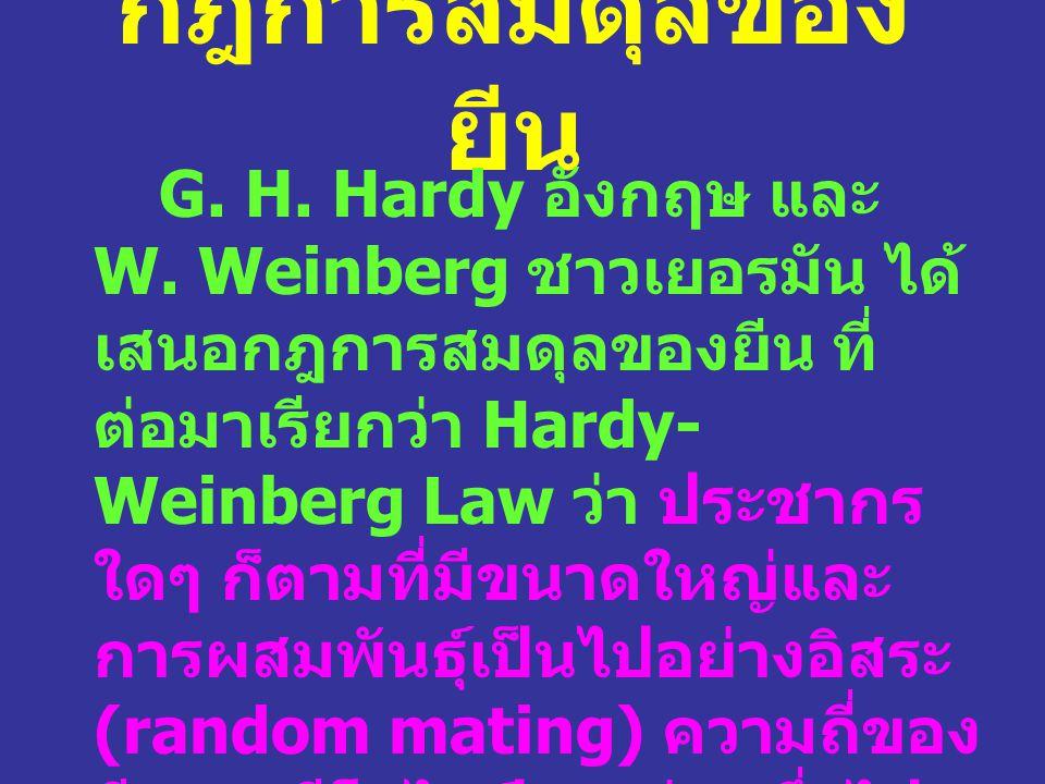 กฎการสมดุลของ ยีน G. H. Hardy อังกฤษ และ W. Weinberg ชาวเยอรมัน ได้ เสนอกฎการสมดุลของยีน ที่ ต่อมาเรียกว่า Hardy- Weinberg Law ว่า ประชากร ใดๆ ก็ตามที