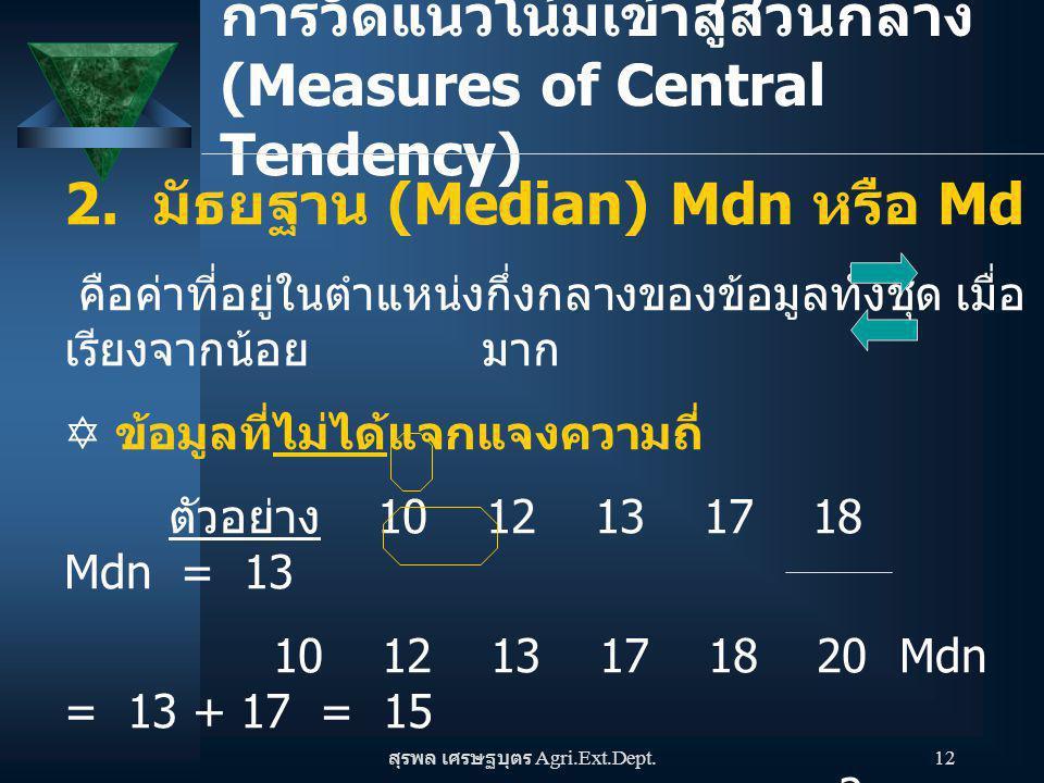 สุรพล เศรษฐบุตร Agri.Ext.Dept. 12 การวัดแนวโน้มเข้าสู่ส่วนกลาง (Measures of Central Tendency) 2. มัธยฐาน (Median) Mdn หรือ Md คือค่าที่อยู่ในตำแหน่งกึ