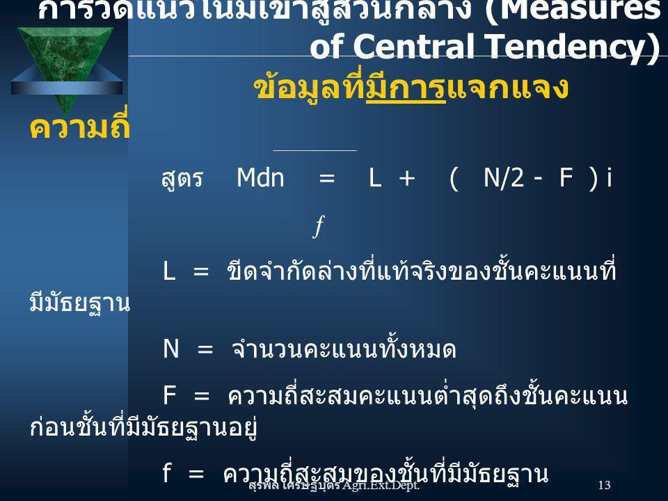 สุรพล เศรษฐบุตร Agri.Ext.Dept. 13 ข้อมูลที่มีการแจกแจง ความถี่ สูตร Mdn = L + ( N/2 - F ) i  L = ขีดจำกัดล่างที่แท้จริงของชั้นคะแนนที่ มีมัธยฐาน N =