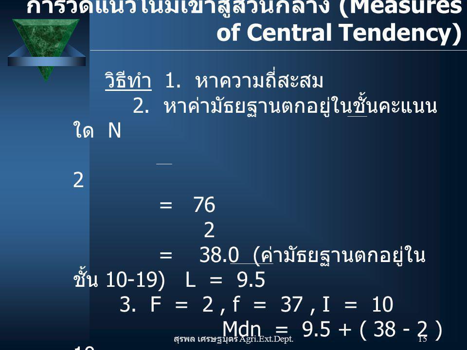 สุรพล เศรษฐบุตร Agri.Ext.Dept. 15 วิธีทำ 1. หาความถี่สะสม 2. หาค่ามัธยฐานตกอยู่ในชั้นคะแนน ใด N 2 = 76 2 = 38.0 ( ค่ามัธยฐานตกอยู่ใน ชั้น 10-19) L = 9