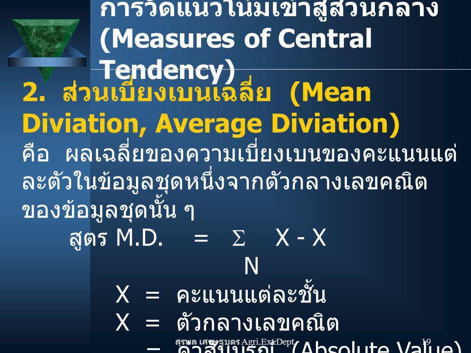สุรพล เศรษฐบุตร Agri.Ext.Dept. 19 การวัดแนวโน้มเข้าสู่ส่วนกลาง (Measures of Central Tendency) 2. ส่วนเบี่ยงเบนเฉลี่ย (Mean Diviation, Average Diviatio