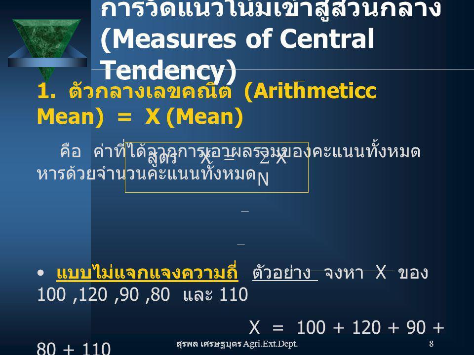 สุรพล เศรษฐบุตร Agri.Ext.Dept. 8 การวัดแนวโน้มเข้าสู่ส่วนกลาง (Measures of Central Tendency) 1. ตัวกลางเลขคณิต (Arithmeticc Mean) = X (Mean) คือ ค่าที