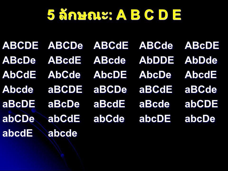 5 ลักษณะ : A B C D E ABCDEABCDeABCdEABCdeABcDE ABcDeABcdEABcdeAbDDEAbDde AbCdEAbCdeAbcDEAbcDeAbcdE AbcdeaBCDEaBCDeaBCdEaBCde aBcDEaBcDeaBcdEaBcdeabCDE