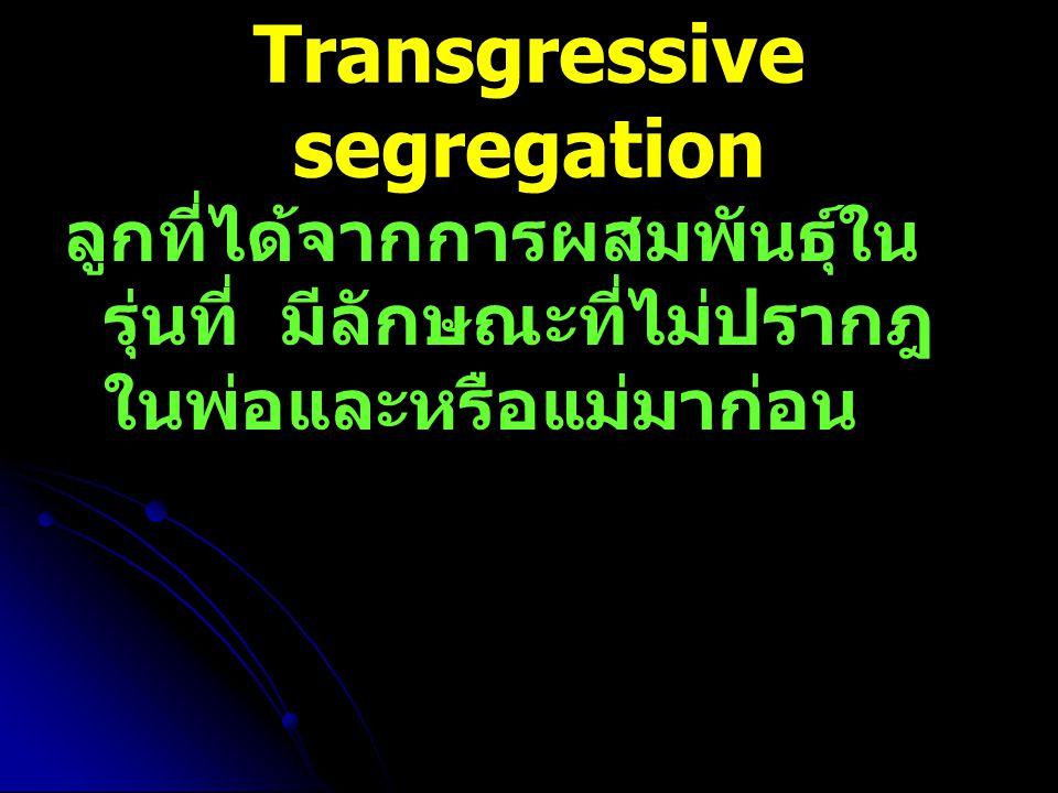 Transgressive segregation ลูกที่ได้จากการผสมพันธุ์ใน รุ่นที่ มีลักษณะที่ไม่ปรากฎ ในพ่อและหรือแม่มาก่อน