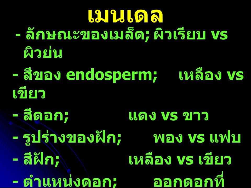 - ลักษณะของเมล็ด ; ผิวเรียบ vs ผิวย่น - สีของ endosperm; เหลือง vs เขียว - สีดอก ; แดง vs ขาว - รูปร่างของฝัก ; พอง vs แฟบ - สีฝัก ; เหลือง vs เขียว -