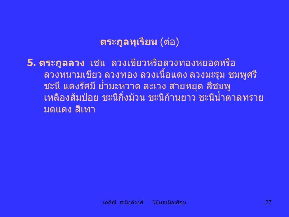 เกศิณี ระมิงค์วงศ์ ไม้ผลเมืองร้อน 27 ตระกูลทุเรียน (ต่อ) 5. ตระกูลลวง เช่น ลวงเขียวหรือลวงทองหยอดหรือ ลวงหนามเขียว ลวงทอง ลวงเนื้อแดง ลวงมะรุม ชมพูศรี