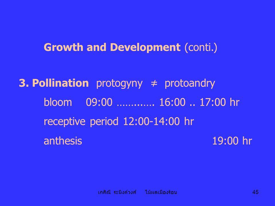 เกศิณี ระมิงค์วงศ์ ไม้ผลเมืองร้อน 45 Growth and Development (conti.) 3. Pollination protogyny ≠ protoandry bloom 09:00 ……...…. 16:00.. 17:00 hr recept