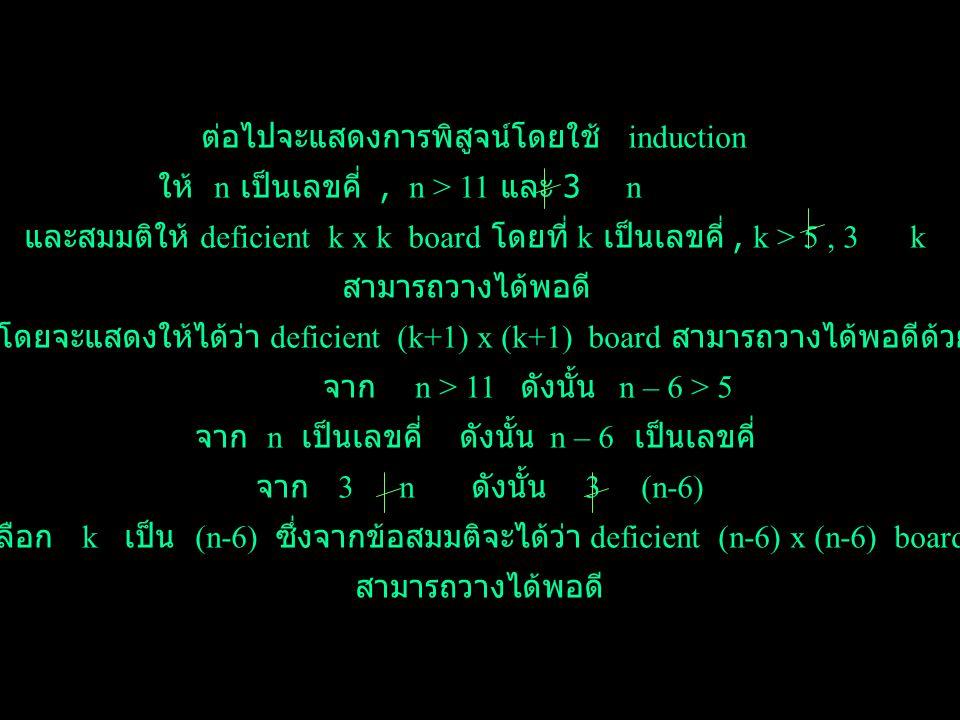 5 x 5 4 x 6 6 x 4 7 x 7 11 จาก Proposition 4 จะได้ว่า deficient 7 x 7 board ย่อย นี้สามารถวางได้พอดี จาก Proposition 3 จะได้ว่า board ย่อย ขนาด 6 x 4 และ 4 x 6 สามารถวางได้พอดี จาก Proposition 2 จะได้ว่า board ย่อย ขนาด 5 x 5 ซึ่งตัดตรงมุมออก สามารถวางได้พอดี