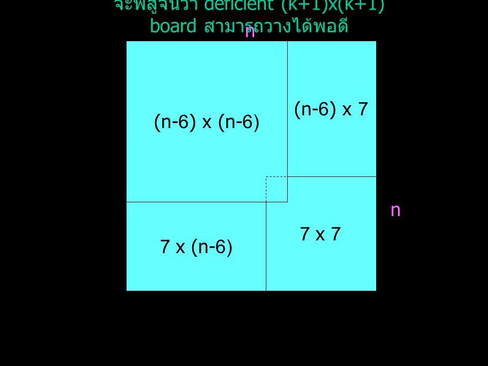 ต่อไปจะแสดงการพิสูจน์โดยใช้ induction ให้ n เป็นเลขคี่, n > 11 และ 3 n และสมมติให้ deficient k x k board โดยที่ k เป็นเลขคี่, k > 5, 3 k สามารถวางได้พอดี โดยจะแสดงให้ได้ว่า deficient (k+1) x (k+1) board สามารถวางได้พอดีด้วย จาก n > 11 ดังนั้น n – 6 > 5 จาก n เป็นเลขคี่ ดังนั้น n – 6 เป็นเลขคี่ จาก 3 n ดังนั้น 3 (n-6) เลือก k เป็น (n-6) ซึ่งจากข้อสมมติจะได้ว่า deficient (n-6) x (n-6) board สามารถวางได้พอดี