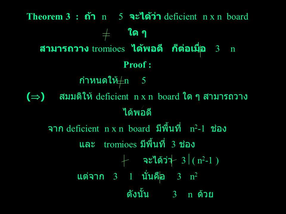 board ย่อย ขนาด (n-3) x(n-3) ซึ่ง deficient board ย่อยนี้ สามารถวางได้พอดี จาก n เป็นเลขคู่ ดังนั้น (n-4) เป็นเลขคู่ ซึ่งเขียนให้อยู่ในรูป (2i) ; i >1 ได้ ดังนั้น จาก Proposition 3 ; board ย่อยขนาด (n-4) x 3 และ 3 x (n-4) สามารถวางได้พอดี จาก Proposition 1 ; deficient board ย่อยขนาด 4 x 4 สามารถวางได้พอดี ดังนั้น deficient n x n board โดยที่ n เป็นเลขคู่, n > 1 และ 3 n สามารถวาง trominoes ได้พอดี